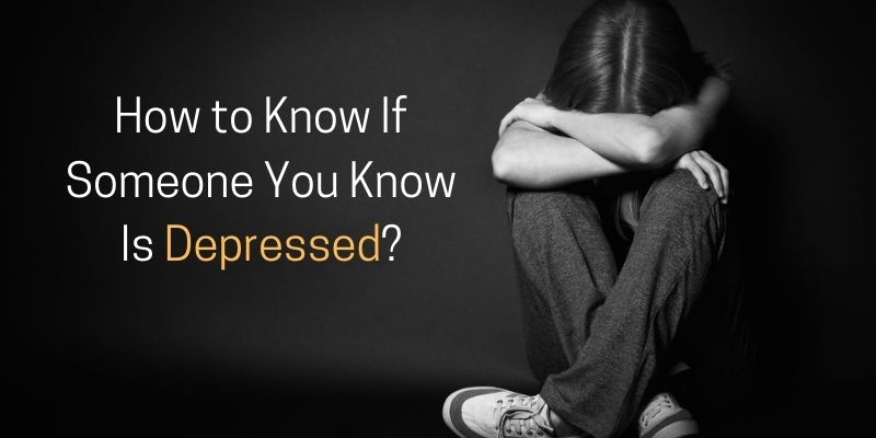 How to Know If Someone You Know Is Depressed?